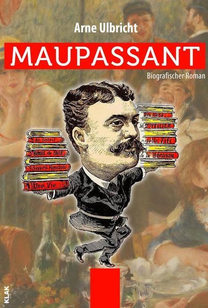 Maupassant Biografischer Roman von Arne Ulbricht